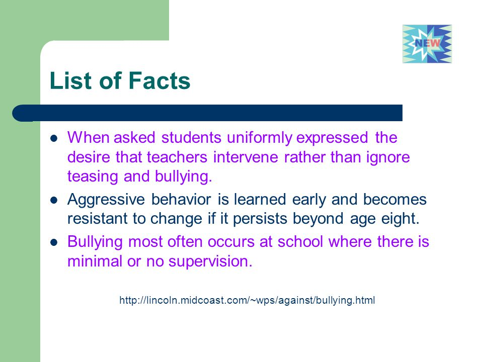 List of Facts When asked students uniformly expressed the desire that teachers intervene rather than ignore teasing and bullying. Aggressive behavior