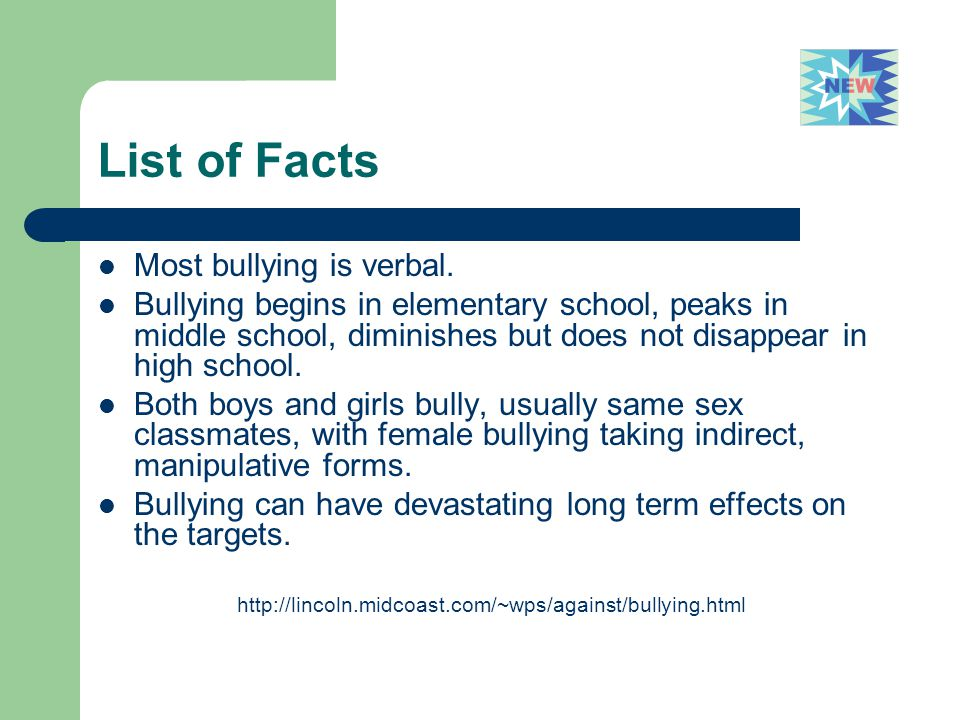 List of Facts Most bullying is verbal. Bullying begins in elementary school, peaks in middle school, diminishes but does not disappear in high school.