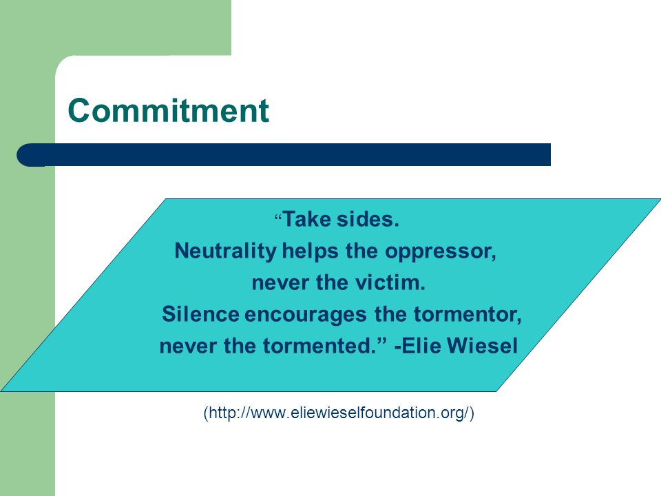 "Commitment (http://www.eliewieselfoundation.org/) "" Take sides. Neutrality helps the oppressor, never the victim. Silence encourages the tormentor, ne"