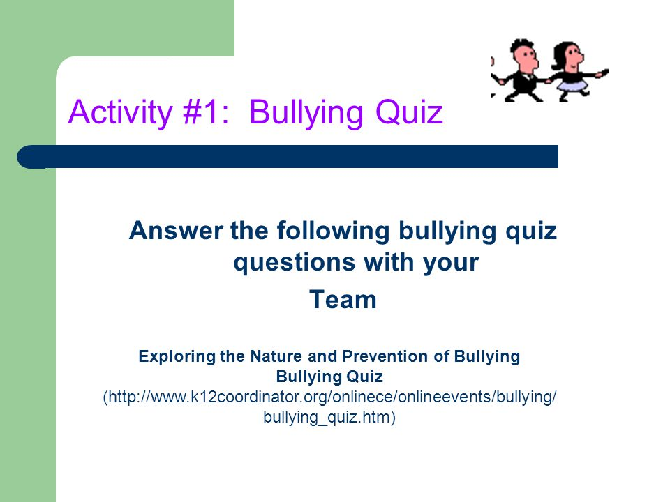 Activity #1: Bullying Quiz Answer the following bullying quiz questions with your Team Exploring the Nature and Prevention of Bullying Bullying Quiz (