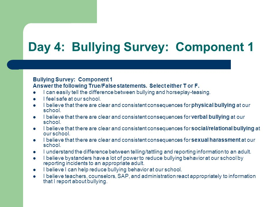 Day 4: Bullying Survey: Component 1 Bullying Survey: Component 1 Answer the following True/False statements. Select either T or F. I can easily tell t