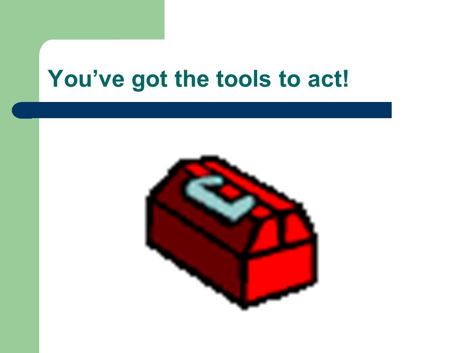 You've got the tools to act!