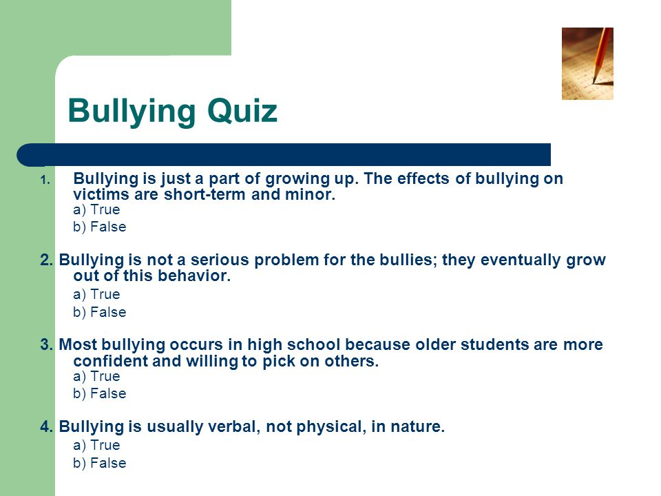 Bullying Quiz 1. Bullying is just a part of growing up. The effects of bullying on victims are short-term and minor. a) True b) False 2. Bullying is n