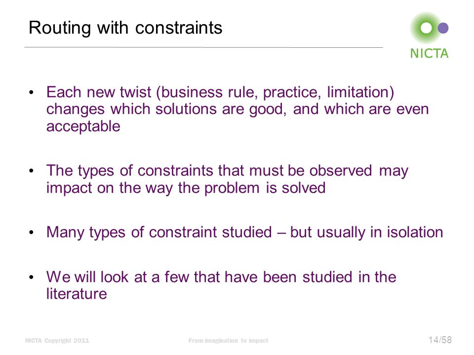 NICTA Copyright 2011From imagination to impact 14/58 Routing with constraints Each new twist (business rule, practice, limitation) changes which solutions are good, and which are even acceptable The types of constraints that must be observed may impact on the way the problem is solved Many types of constraint studied – but usually in isolation We will look at a few that have been studied in the literature