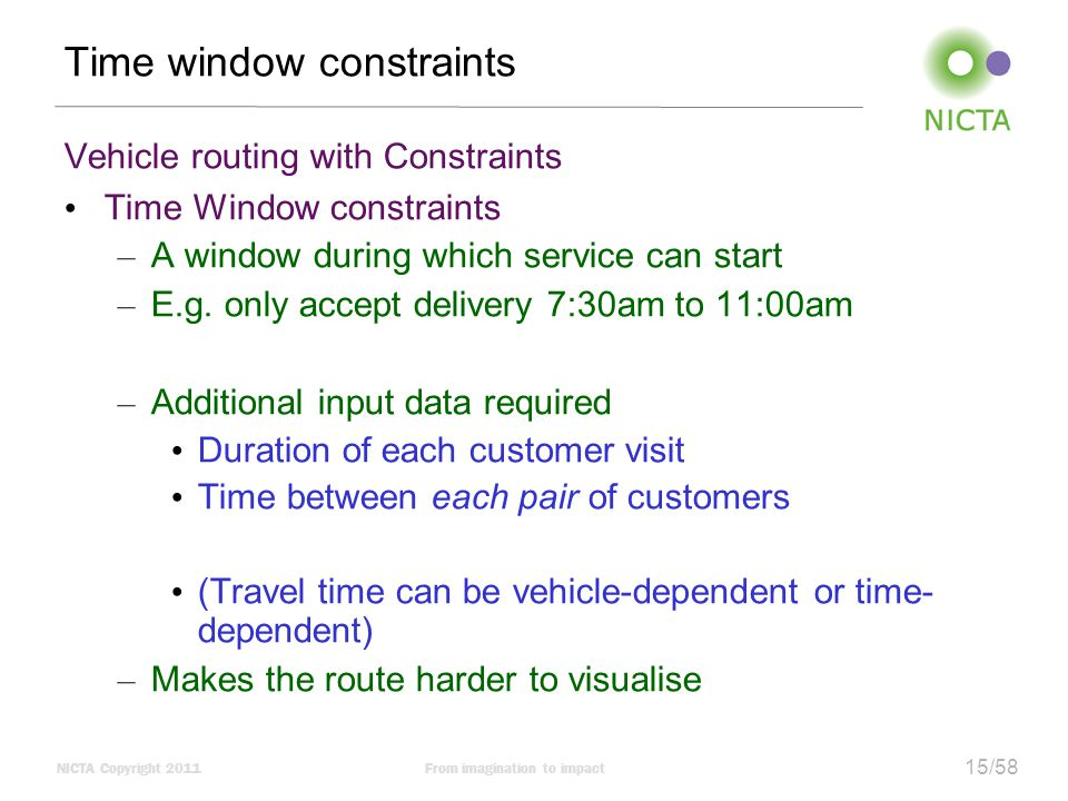 NICTA Copyright 2011From imagination to impact 15/58 Time window constraints Vehicle routing with Constraints Time Window constraints – A window during which service can start – E.g.