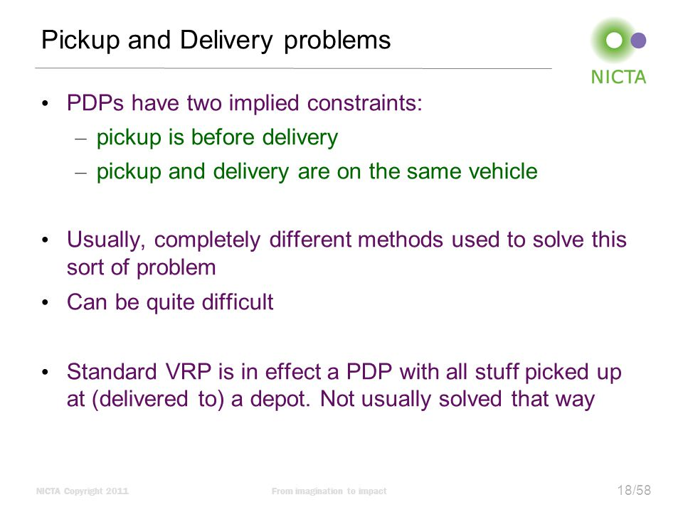 NICTA Copyright 2011From imagination to impact 18/58 Pickup and Delivery problems PDPs have two implied constraints: – pickup is before delivery – pickup and delivery are on the same vehicle Usually, completely different methods used to solve this sort of problem Can be quite difficult Standard VRP is in effect a PDP with all stuff picked up at (delivered to) a depot.
