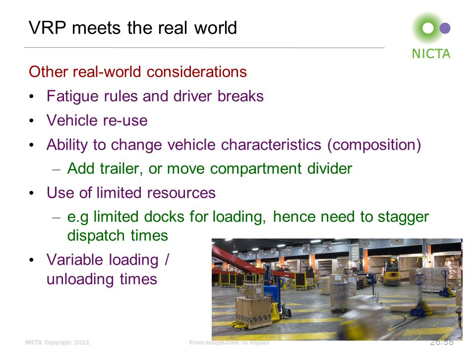 NICTA Copyright 2011From imagination to impact 26/58 VRP meets the real world Other real-world considerations Fatigue rules and driver breaks Vehicle re-use Ability to change vehicle characteristics (composition) – Add trailer, or move compartment divider Use of limited resources – e.g limited docks for loading, hence need to stagger dispatch times Variable loading / unloading times
