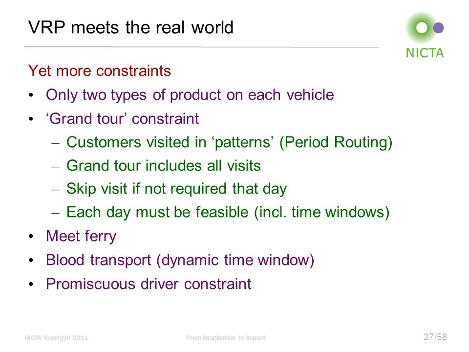 NICTA Copyright 2011From imagination to impact 27/58 VRP meets the real world Yet more constraints Only two types of product on each vehicle 'Grand tour' constraint – Customers visited in 'patterns' (Period Routing) – Grand tour includes all visits – Skip visit if not required that day – Each day must be feasible (incl.