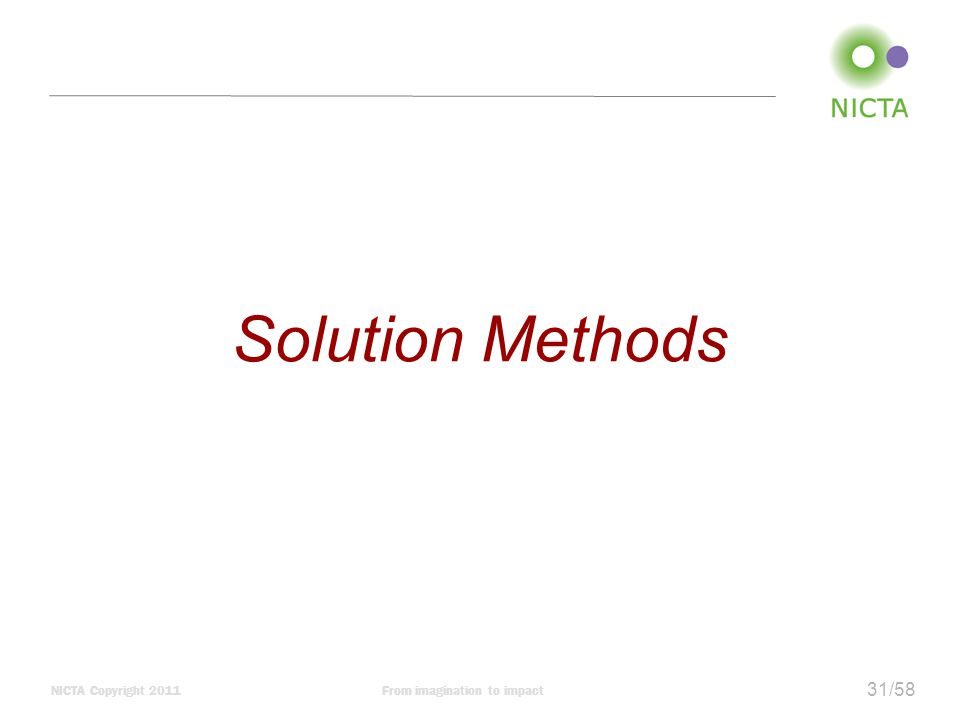 NICTA Copyright 2011From imagination to impact 31/58 Solution Methods