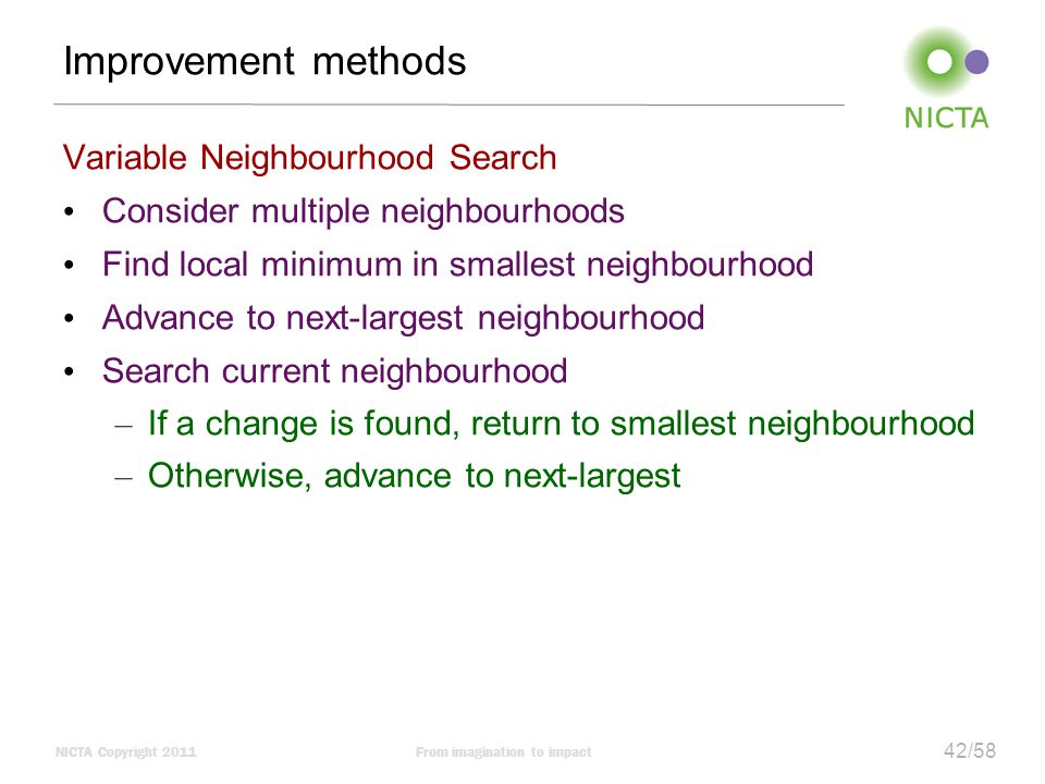 NICTA Copyright 2011From imagination to impact 42/58 Improvement methods Variable Neighbourhood Search Consider multiple neighbourhoods Find local minimum in smallest neighbourhood Advance to next-largest neighbourhood Search current neighbourhood – If a change is found, return to smallest neighbourhood – Otherwise, advance to next-largest