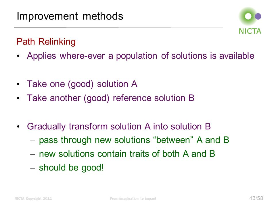 NICTA Copyright 2011From imagination to impact 43/58 Improvement methods Path Relinking Applies where-ever a population of solutions is available Take one (good) solution A Take another (good) reference solution B Gradually transform solution A into solution B – pass through new solutions between A and B – new solutions contain traits of both A and B – should be good!