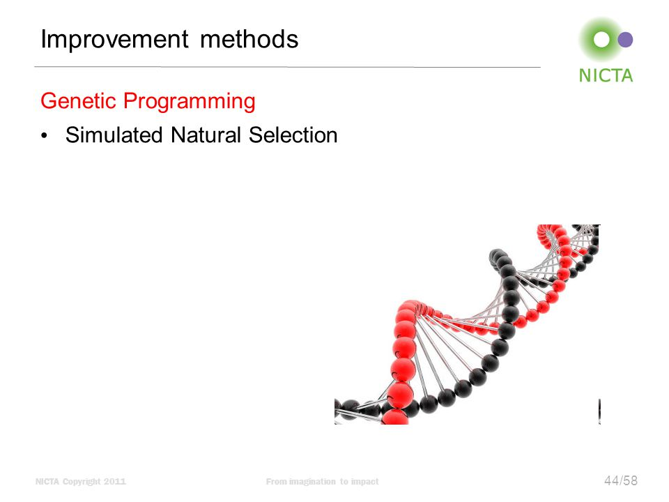 NICTA Copyright 2011From imagination to impact 44/58 Improvement methods Genetic Programming Simulated Natural Selection