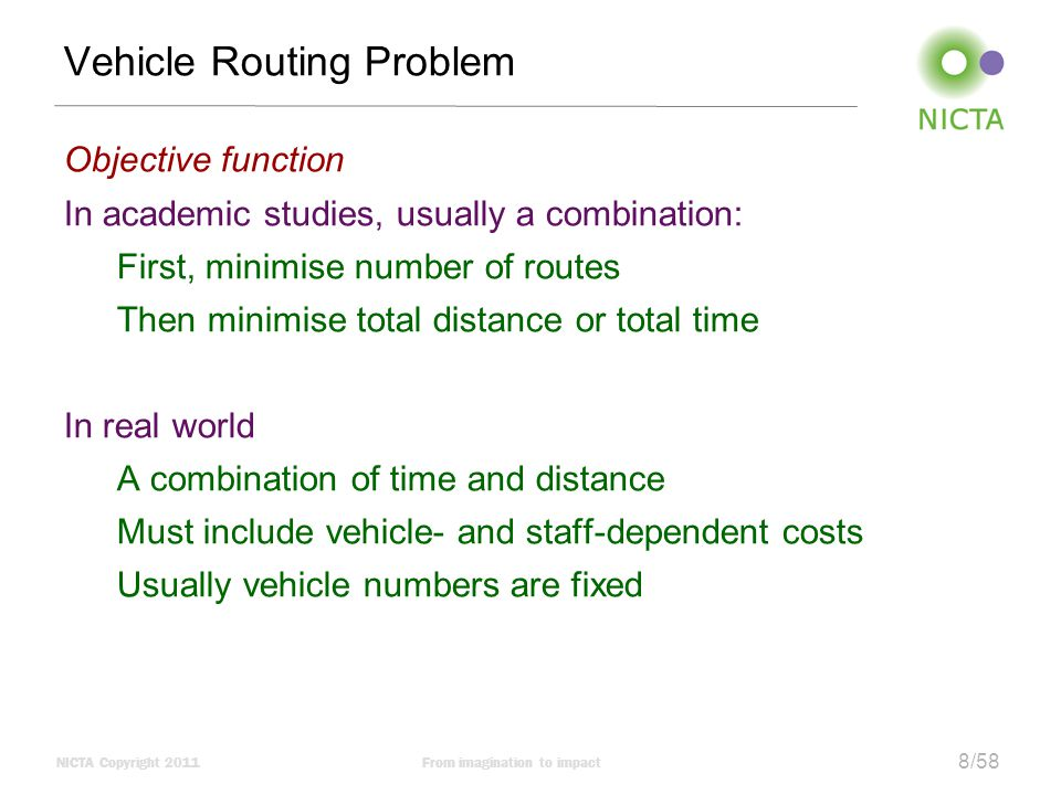 NICTA Copyright 2011From imagination to impact 8/58 Vehicle Routing Problem Objective function In academic studies, usually a combination: First, minimise number of routes Then minimise total distance or total time In real world A combination of time and distance Must include vehicle- and staff-dependent costs Usually vehicle numbers are fixed