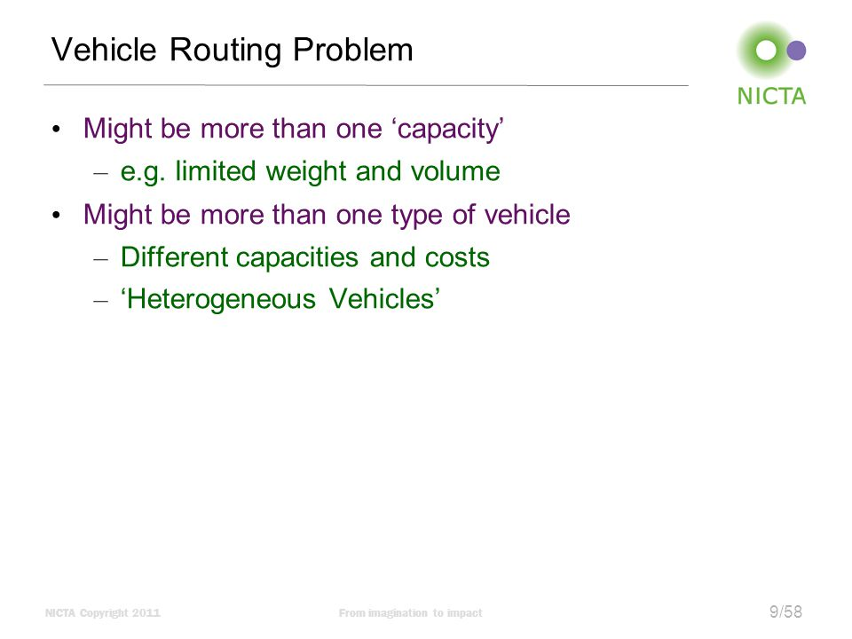 NICTA Copyright 2011From imagination to impact 20/58 Fleet size and mix Heterogonous vehicles – Vehicles of different capacities, costs, speeds etc Fleet size and mix problem – Decide the correct number of each type of vehicle – Strategic decision Can be the most important part of optimization