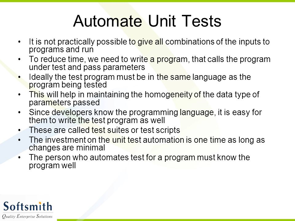 Automate Unit Tests It is not practically possible to give all combinations of the inputs to programs and run To reduce time, we need to write a program, that calls the program under test and pass parameters Ideally the test program must be in the same language as the program being tested This will help in maintaining the homogeneity of the data type of parameters passed Since developers know the programming language, it is easy for them to write the test program as well These are called test suites or test scripts The investment on the unit test automation is one time as long as changes are minimal The person who automates test for a program must know the program well