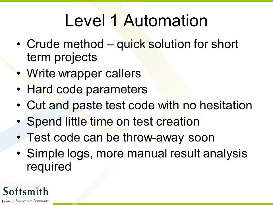 Level 1 Automation Crude method – quick solution for short term projects Write wrapper callers Hard code parameters Cut and paste test code with no hesitation Spend little time on test creation Test code can be throw-away soon Simple logs, more manual result analysis required