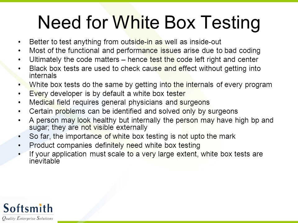 Need for White Box Testing Better to test anything from outside-in as well as inside-out Most of the functional and performance issues arise due to bad coding Ultimately the code matters – hence test the code left right and center Black box tests are used to check cause and effect without getting into internals White box tests do the same by getting into the internals of every program Every developer is by default a white box tester Medical field requires general physicians and surgeons Certain problems can be identified and solved only by surgeons A person may look healthy but internally the person may have high bp and sugar; they are not visible externally So far, the importance of white box testing is not upto the mark Product companies definitely need white box testing If your application must scale to a very large extent, white box tests are inevitable