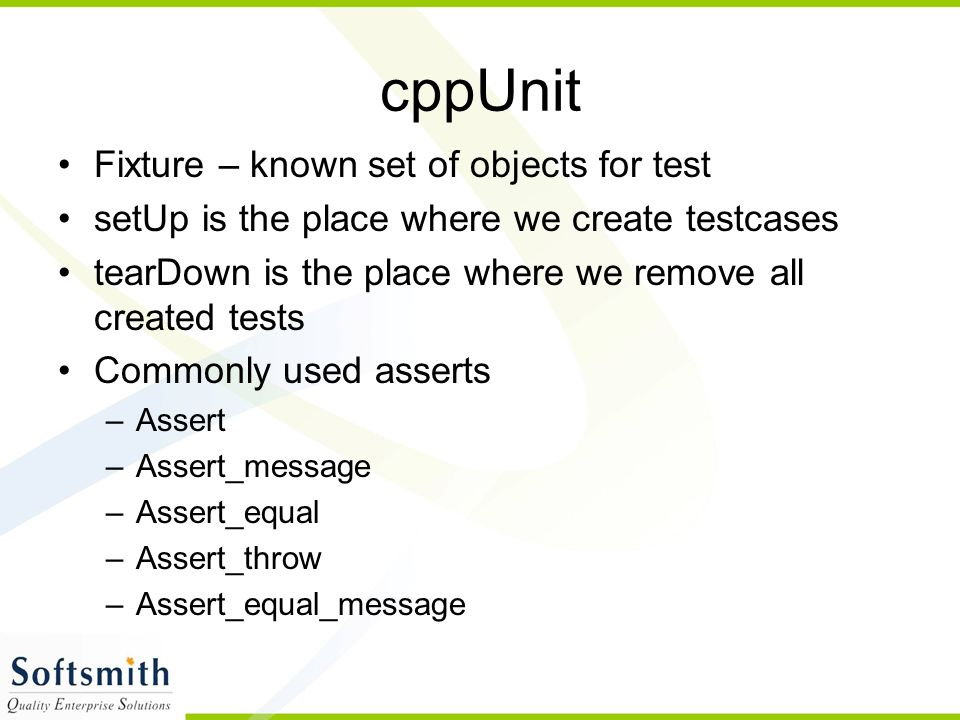 cppUnit Fixture – known set of objects for test setUp is the place where we create testcases tearDown is the place where we remove all created tests Commonly used asserts –Assert –Assert_message –Assert_equal –Assert_throw –Assert_equal_message
