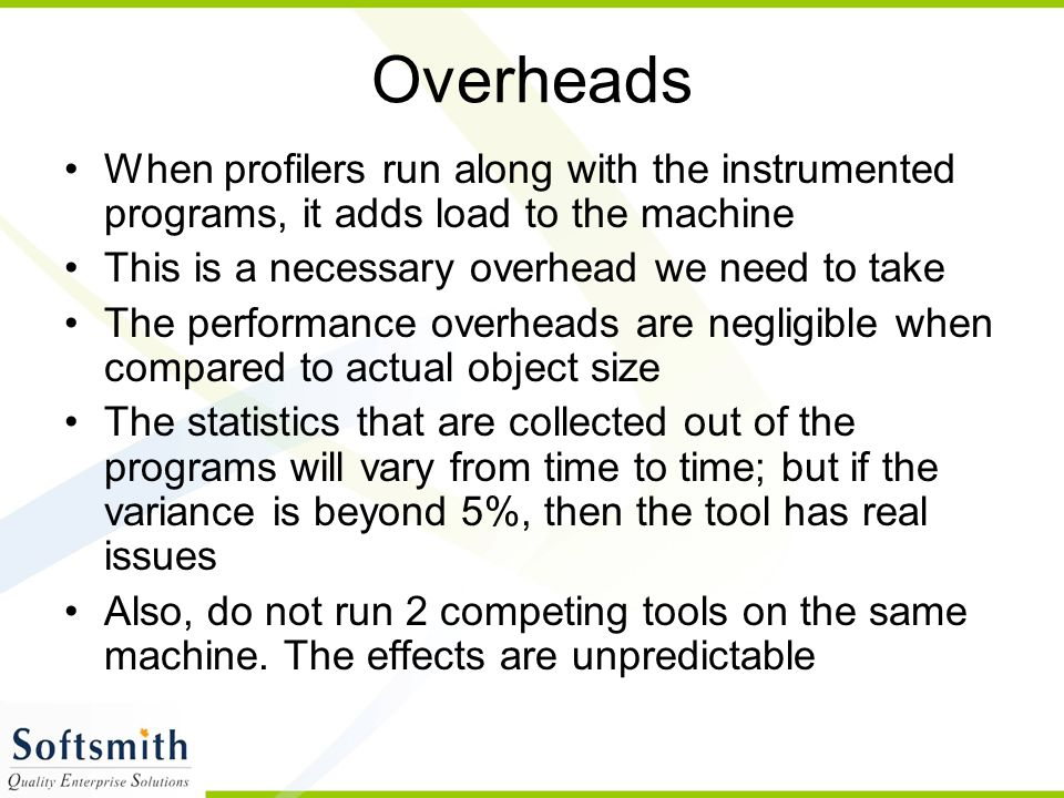 Overheads When profilers run along with the instrumented programs, it adds load to the machine This is a necessary overhead we need to take The perfor