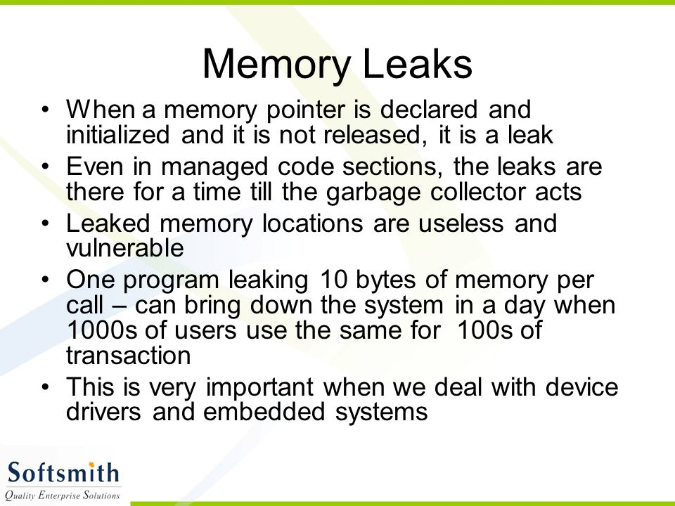 Memory Leaks When a memory pointer is declared and initialized and it is not released, it is a leak Even in managed code sections, the leaks are there for a time till the garbage collector acts Leaked memory locations are useless and vulnerable One program leaking 10 bytes of memory per call – can bring down the system in a day when 1000s of users use the same for 100s of transaction This is very important when we deal with device drivers and embedded systems