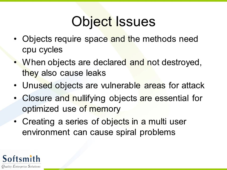 Object Issues Objects require space and the methods need cpu cycles When objects are declared and not destroyed, they also cause leaks Unused objects are vulnerable areas for attack Closure and nullifying objects are essential for optimized use of memory Creating a series of objects in a multi user environment can cause spiral problems