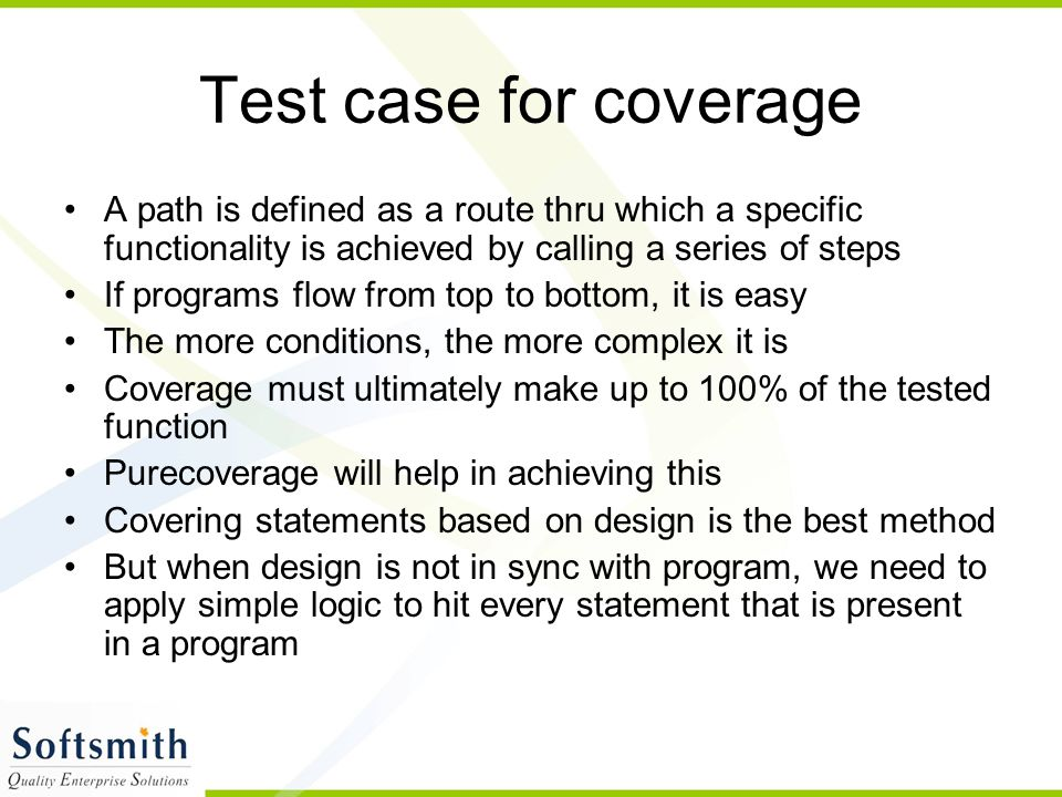 Test case for coverage A path is defined as a route thru which a specific functionality is achieved by calling a series of steps If programs flow from top to bottom, it is easy The more conditions, the more complex it is Coverage must ultimately make up to 100% of the tested function Purecoverage will help in achieving this Covering statements based on design is the best method But when design is not in sync with program, we need to apply simple logic to hit every statement that is present in a program