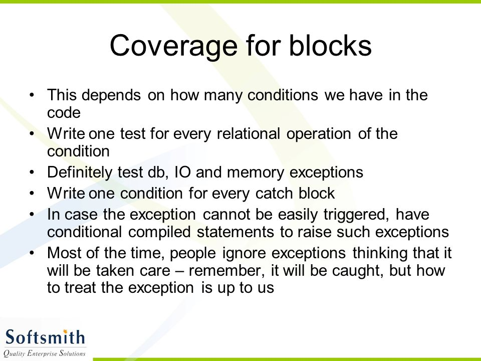 Coverage for blocks This depends on how many conditions we have in the code Write one test for every relational operation of the condition Definitely test db, IO and memory exceptions Write one condition for every catch block In case the exception cannot be easily triggered, have conditional compiled statements to raise such exceptions Most of the time, people ignore exceptions thinking that it will be taken care – remember, it will be caught, but how to treat the exception is up to us