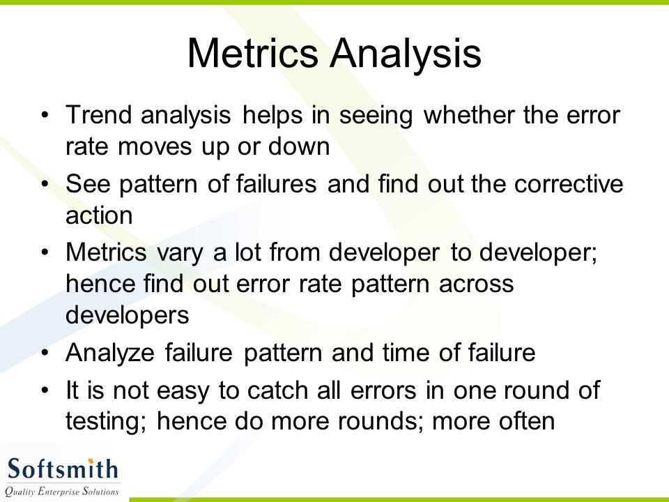 Metrics Analysis Trend analysis helps in seeing whether the error rate moves up or down See pattern of failures and find out the corrective action Metrics vary a lot from developer to developer; hence find out error rate pattern across developers Analyze failure pattern and time of failure It is not easy to catch all errors in one round of testing; hence do more rounds; more often