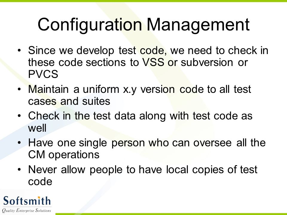 Configuration Management Since we develop test code, we need to check in these code sections to VSS or subversion or PVCS Maintain a uniform x.y versi