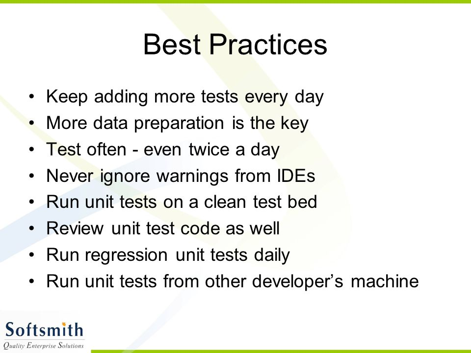 Best Practices Keep adding more tests every day More data preparation is the key Test often - even twice a day Never ignore warnings from IDEs Run unit tests on a clean test bed Review unit test code as well Run regression unit tests daily Run unit tests from other developer's machine
