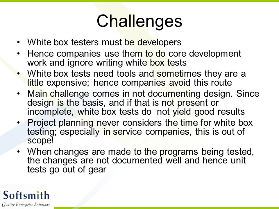 Challenges White box testers must be developers Hence companies use them to do core development work and ignore writing white box tests White box tests need tools and sometimes they are a little expensive; hence companies avoid this route Main challenge comes in not documenting design.