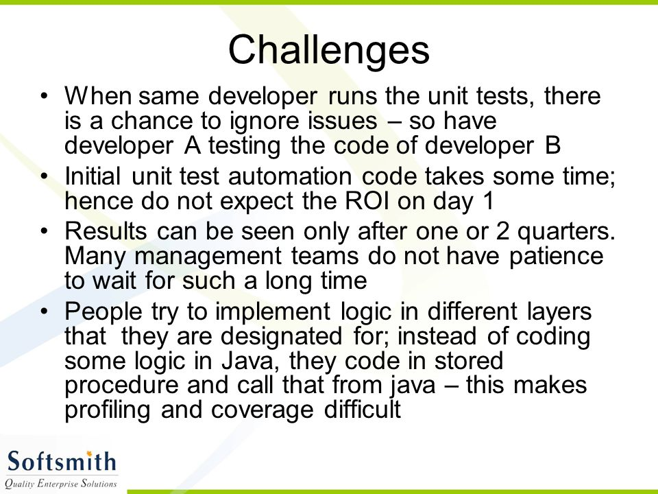 Challenges When same developer runs the unit tests, there is a chance to ignore issues – so have developer A testing the code of developer B Initial u