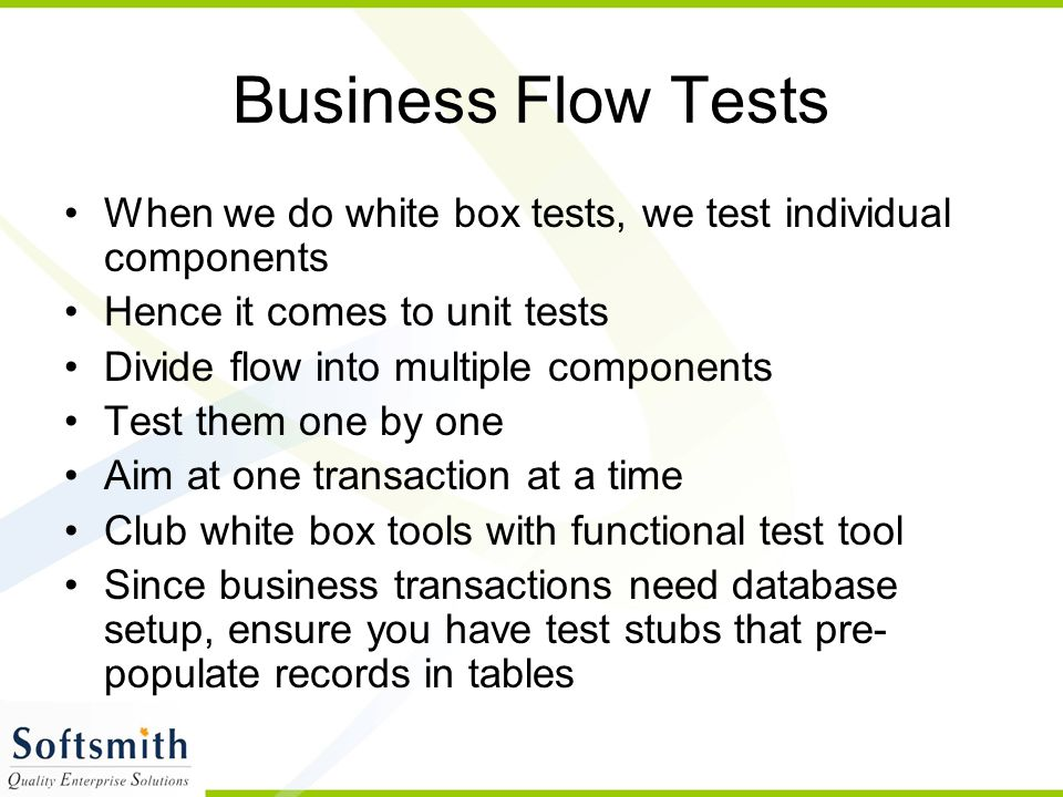 Business Flow Tests When we do white box tests, we test individual components Hence it comes to unit tests Divide flow into multiple components Test them one by one Aim at one transaction at a time Club white box tools with functional test tool Since business transactions need database setup, ensure you have test stubs that pre- populate records in tables