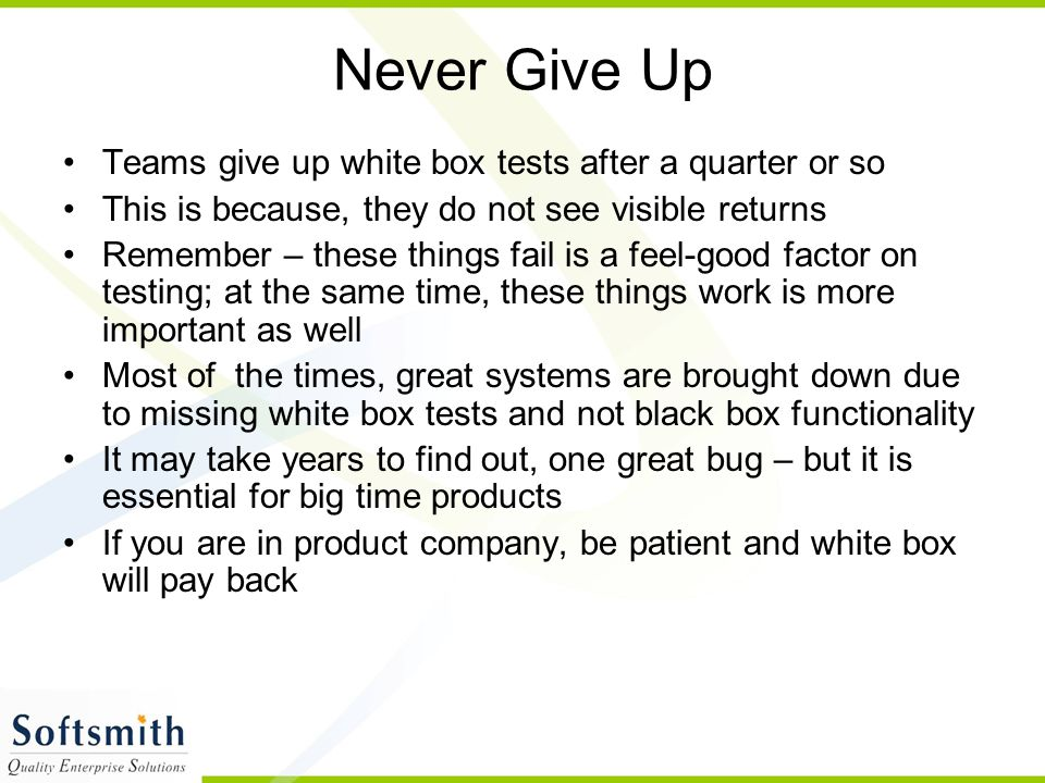 Never Give Up Teams give up white box tests after a quarter or so This is because, they do not see visible returns Remember – these things fail is a f