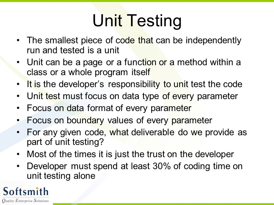 Unit Testing The smallest piece of code that can be independently run and tested is a unit Unit can be a page or a function or a method within a class