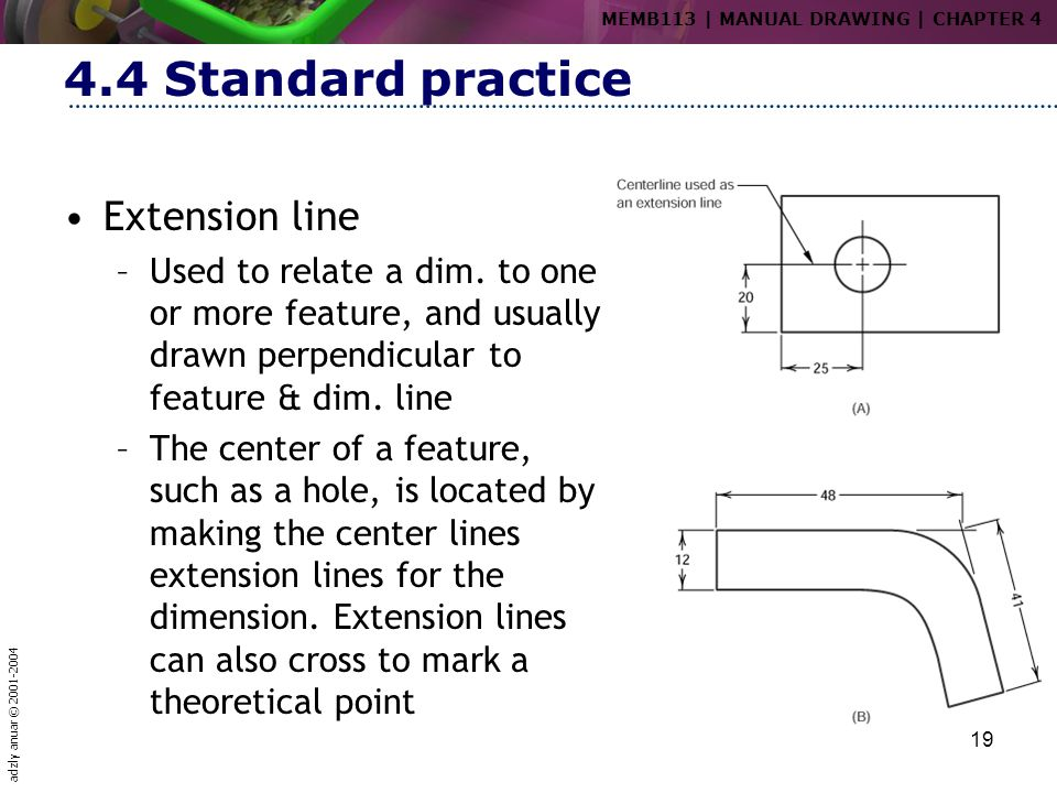 adzly anuar © 2001-2004 19 4.4 Standard practice Extension line –Used to relate a dim. to one or more feature, and usually drawn perpendicular to feat