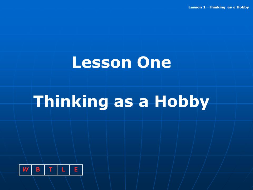 BTLEW Lesson 1—Thinking as a Hobby Lesson One Thinking as a Hobby