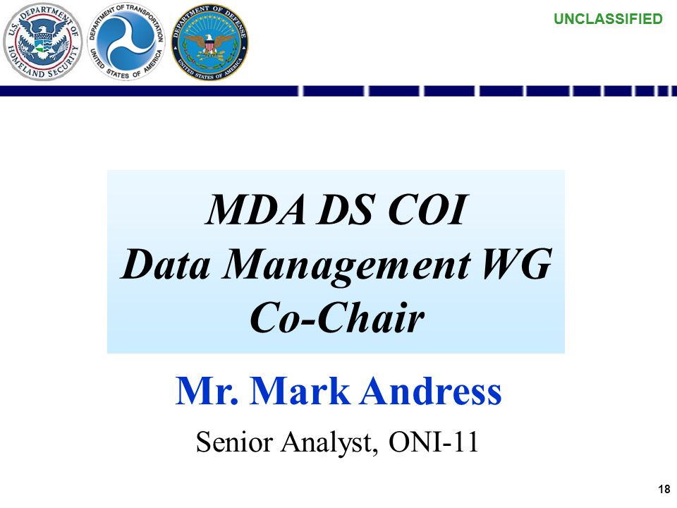 UNCLASSIFIED 17 MDA DS COI Introduction Kickoff MDA COI 21-22 Feb 06 WGs Stood up 4 Mar 06 Pilot Selected 31 Mar 06 Common Vocabulary Delivered 24 May
