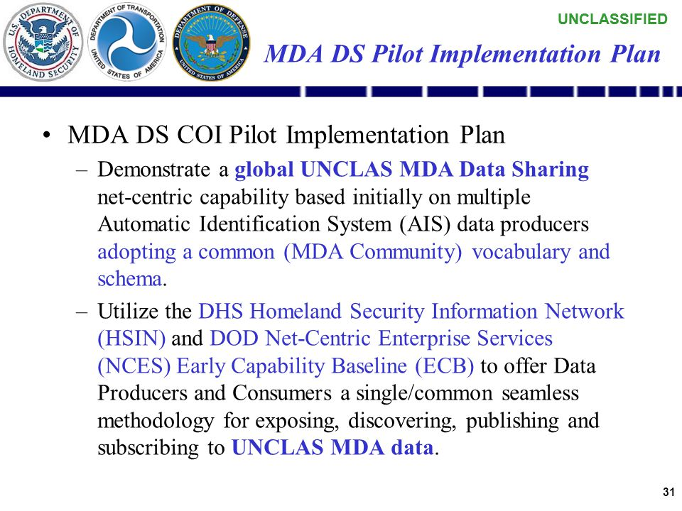 UNCLASSIFIED 30 MDA DS COI Pilot Charter –Develop a repeatable process/capability to demonstrate MDA COI Services and products (using AIS data), by leveraging Net-Centric Enterprise Services (NCES) within a risk reduction pilot scheduled for Oct 2006.