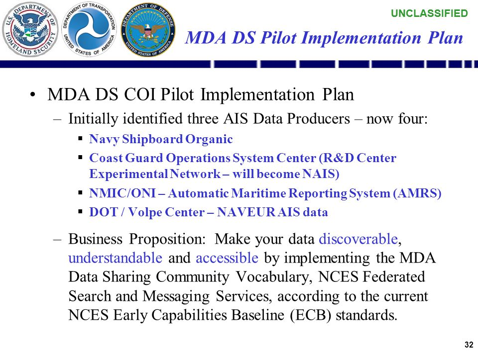 UNCLASSIFIED 31 MDA DS Pilot Implementation Plan MDA DS COI Pilot Implementation Plan –Demonstrate a global UNCLAS MDA Data Sharing net-centric capability based initially on multiple Automatic Identification System (AIS) data producers adopting a common (MDA Community) vocabulary and schema.