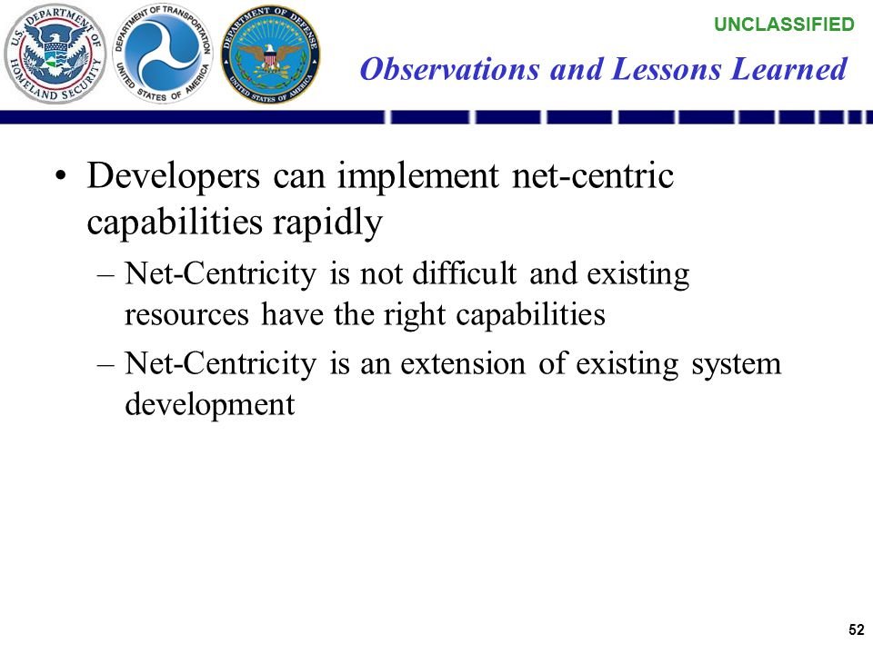 UNCLASSIFIED 51 Observations and Lessons Learned Firewalls are uniquely restricted within many organizations –Custom rule sets exist across the enterprise – no clear, single policy –Access is often blocked to standard web interfaces (HTTP) – Special requests and processes are needed to implement