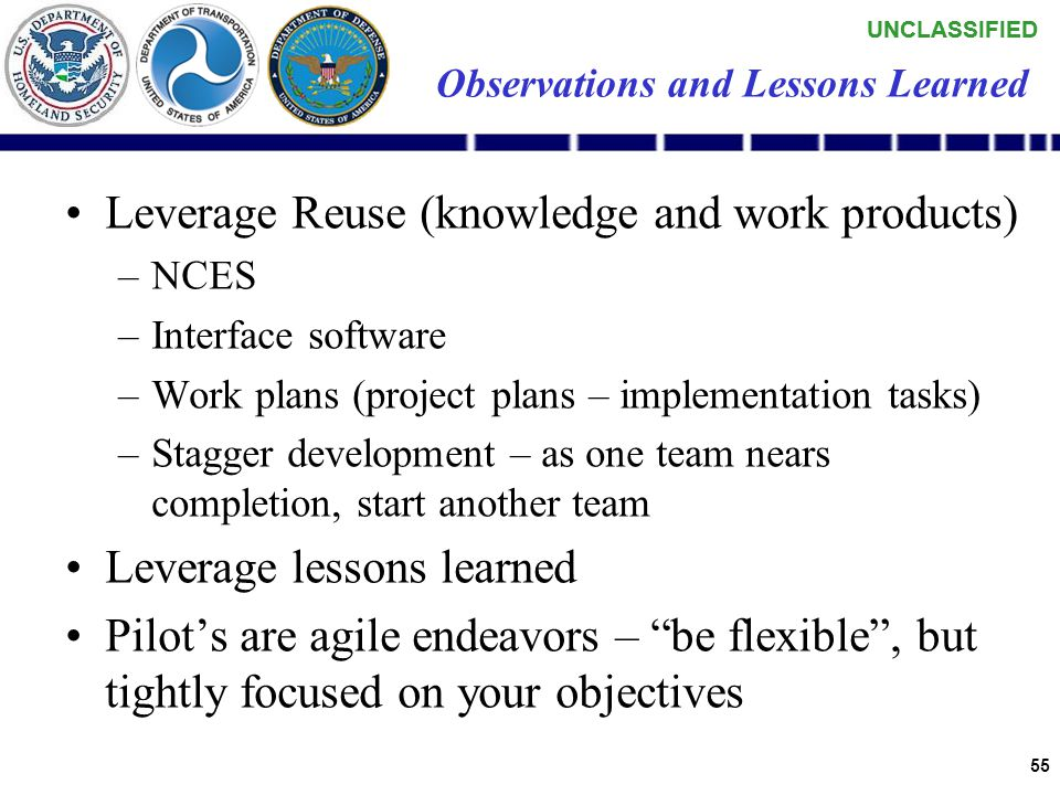 UNCLASSIFIED 54 Observations and Lessons Learned Key enabler is full-service facilitation –Education ~50% –Technical ~30% –Program Management ~20% Subject Matter Experts (SMEs) are key to jump- start an effort like this –Operator  Understanding of workflows and data –NCES  Customer Liaison Office