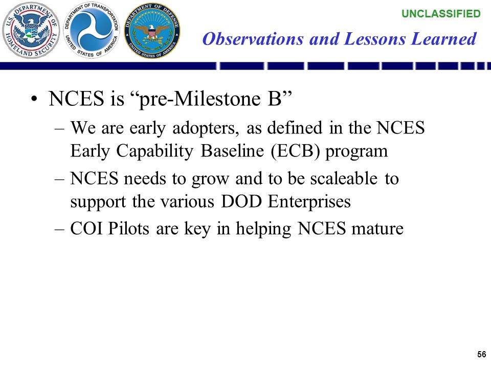 UNCLASSIFIED 55 Observations and Lessons Learned Leverage Reuse (knowledge and work products) –NCES –Interface software –Work plans (project plans – i