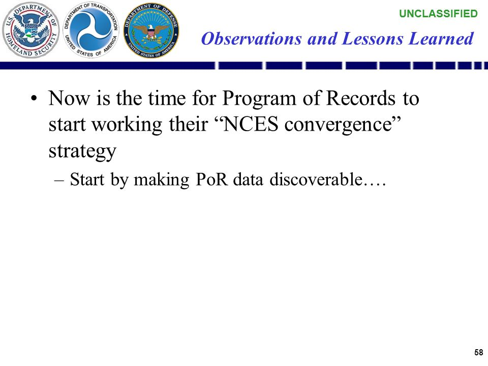 UNCLASSIFIED 57 Observations and Lessons Learned Pilot costs: –NORTHCOM$300k –DOD CIO$100k - $100k contract 2 x SMEs –PMW 180$75K –USCG funded their c