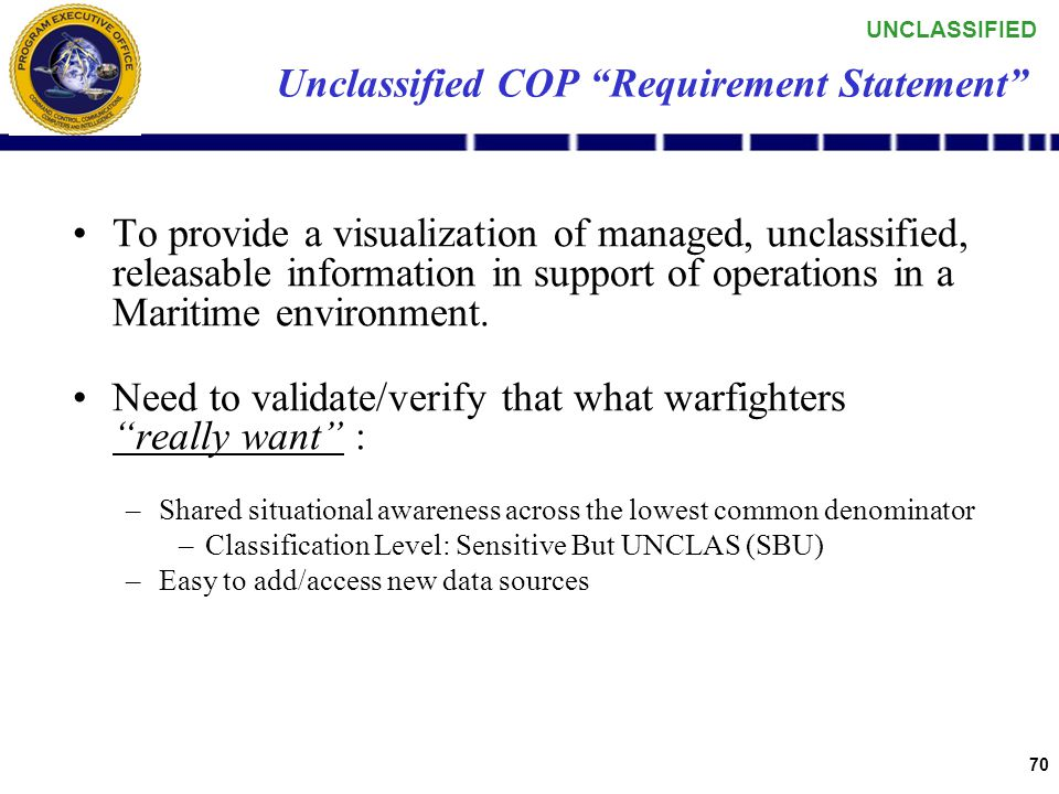 UNCLASSIFIED 69 Agenda UNCLAS COP Discussion –Definition –Guidance Demonstration Beyond AIS Next Steps / Take Aways