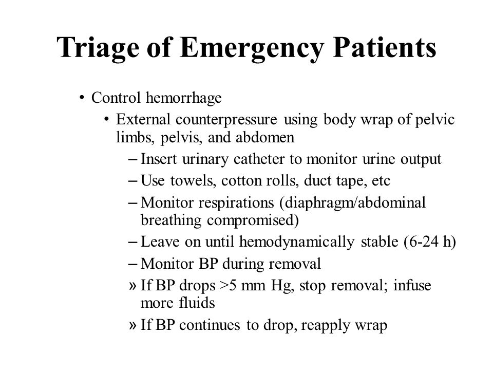 Triage of Emergency Patients Control hemorrhage External counterpressure using body wrap of pelvic limbs, pelvis, and abdomen – Insert urinary catheter to monitor urine output – Use towels, cotton rolls, duct tape, etc – Monitor respirations (diaphragm/abdominal breathing compromised) – Leave on until hemodynamically stable (6-24 h) – Monitor BP during removal » If BP drops >5 mm Hg, stop removal; infuse more fluids » If BP continues to drop, reapply wrap