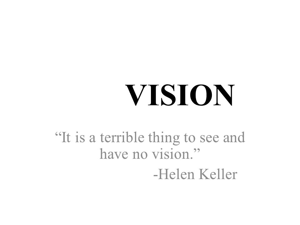 VISION It is a terrible thing to see and have no vision. -Helen Keller