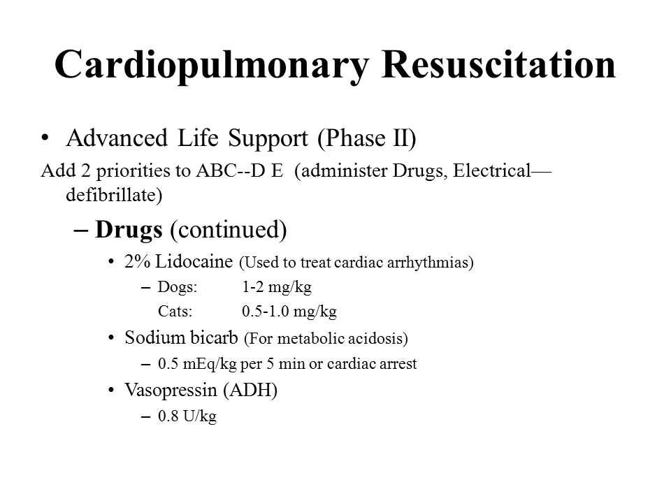 Cardiopulmonary Resuscitation Advanced Life Support (Phase II) Add 2 priorities to ABC--D E (administer Drugs, Electrical— defibrillate) – Drugs (continued) 2% Lidocaine (Used to treat cardiac arrhythmias) – Dogs:1-2 mg/kg Cats:0.5-1.0 mg/kg Sodium bicarb (For metabolic acidosis) – 0.5 mEq/kg per 5 min or cardiac arrest Vasopressin (ADH) – 0.8 U/kg