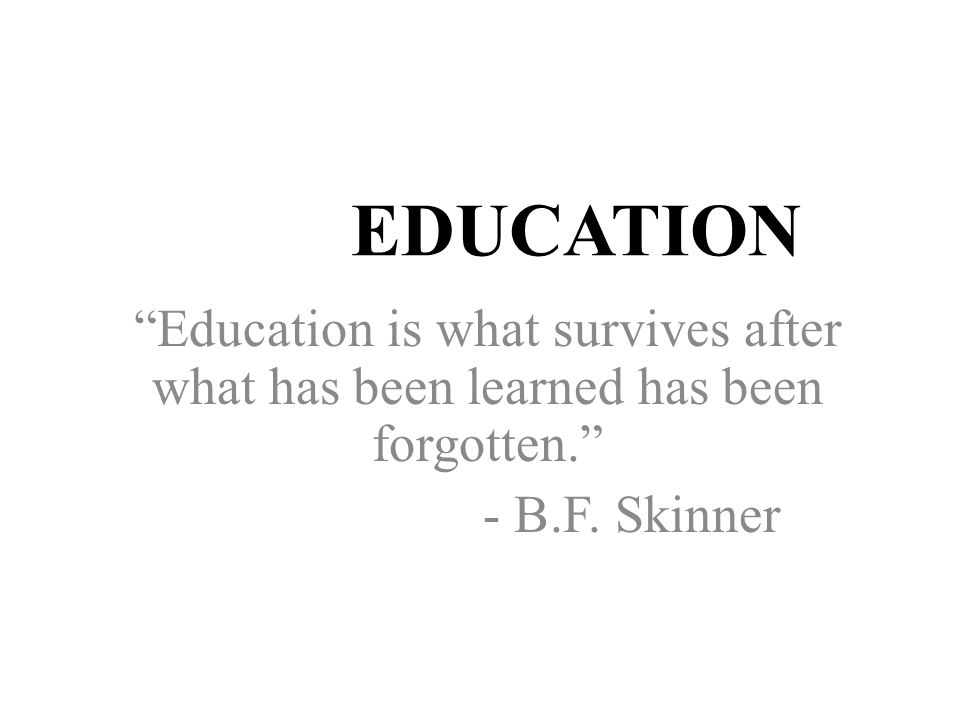 EDUCATION Education is what survives after what has been learned has been forgotten. - B.F.