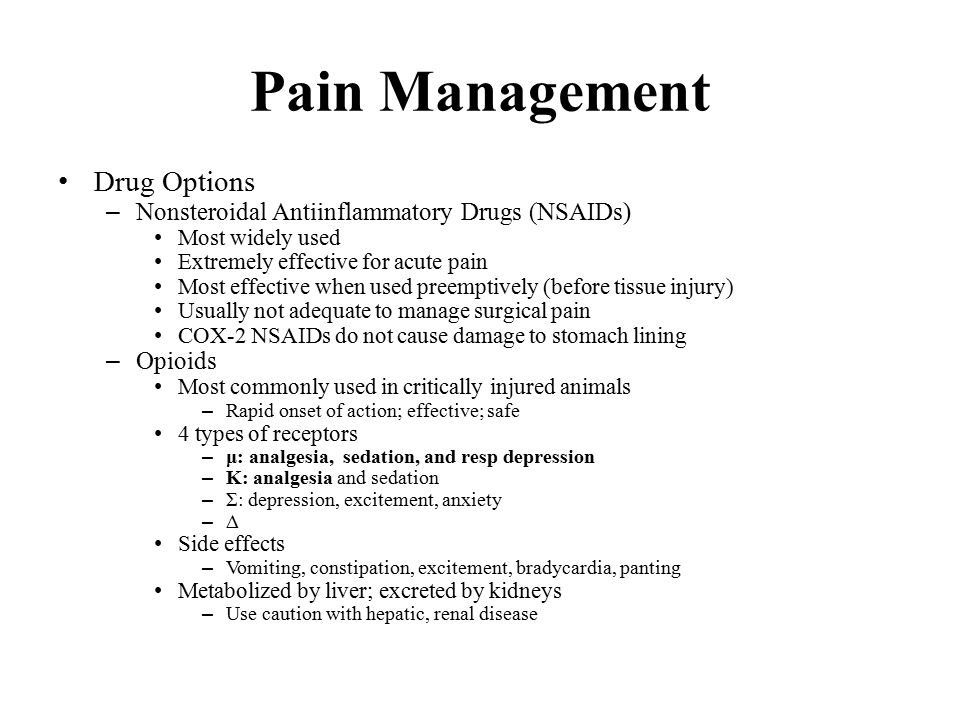 Pain Management Drug Options – Nonsteroidal Antiinflammatory Drugs (NSAIDs) Most widely used Extremely effective for acute pain Most effective when used preemptively (before tissue injury) Usually not adequate to manage surgical pain COX-2 NSAIDs do not cause damage to stomach lining – Opioids Most commonly used in critically injured animals – Rapid onset of action; effective; safe 4 types of receptors – μ: analgesia, sedation, and resp depression – Κ: analgesia and sedation – Σ: depression, excitement, anxiety – Δ Side effects – Vomiting, constipation, excitement, bradycardia, panting Metabolized by liver; excreted by kidneys – Use caution with hepatic, renal disease